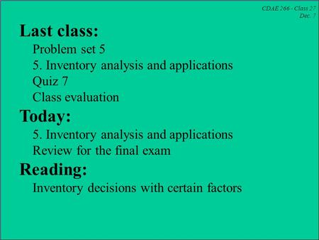 CDAE 266 - Class 27 Dec. 7 Last class: Problem set 5 5. Inventory analysis and applications Quiz 7 Class evaluation Today: 5. Inventory analysis and applications.