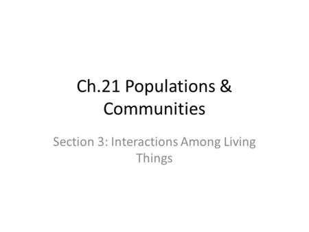 Ch.21 Populations & Communities Section 3: Interactions Among Living Things.