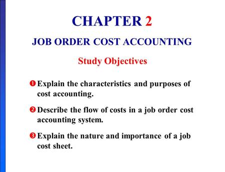 CHAPTER 2 JOB ORDER COST ACCOUNTING Study Objectives  Explain the characteristics and purposes of cost accounting.  Describe the flow of costs in a job.
