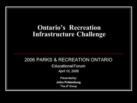 Ontario's Recreation Infrastructure Challenge 2006 PARKS & RECREATION ONTARIO Educational Forum April 10, 2006 Presented by: John Frittenburg The JF Group.