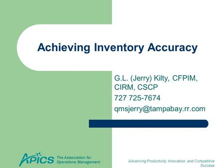 Advancing Productivity, Innovation, and Competitive Success The Association for Operations Management Achieving Inventory Accuracy G.L. (Jerry) Kilty,