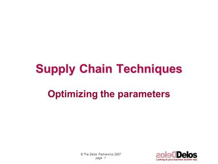 © The Delos Partnership 2007 page 1 Supply Chain Techniques Optimizing the parameters.