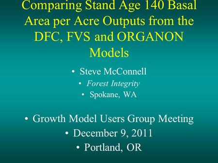 Comparing Stand Age 140 Basal Area per Acre Outputs from the DFC, FVS and ORGANON Models Steve McConnell Forest Integrity Spokane, WA Growth Model Users.