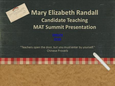Mary Elizabeth Randall Candidate Teaching MAT Summit Presentation Website Email Teachers open the door, but you must enter by yourself. Chinese Proverb.