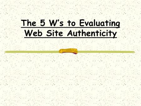 The 5 W's to Evaluating Web Site Authenticity Who Wrote the Information? The author should always provide their name and qualifications somewhere in.