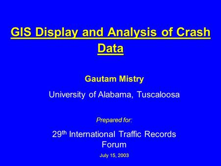 GIS Display and Analysis of Crash Data Gautam Mistry University of Alabama, Tuscaloosa Prepared for: 29 th International Traffic Records Forum July 15,