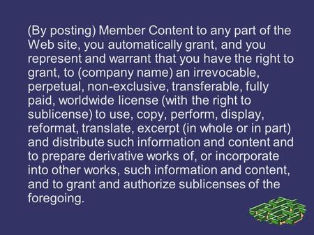 (By posting) Member Content to any part of the Web site, you automatically grant, and you represent and warrant that you have the right to grant, to (company.