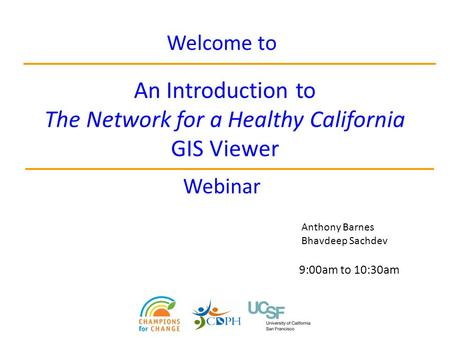 An Introduction to The Network for a Healthy California GIS Viewer Welcome to Webinar Anthony Barnes Bhavdeep Sachdev 9:00am to 10:30am.