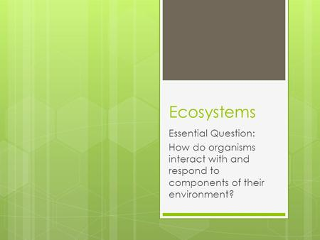 Ecosystems Essential Question: How do organisms interact with and respond to components of their environment?