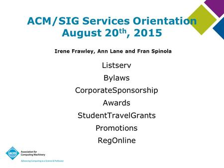 ACM/SIG Services Orientation August 20 th, 2015 Irene Frawley, Ann Lane and Fran Spinola Listserv Bylaws CorporateSponsorship Awards StudentTravelGrants.
