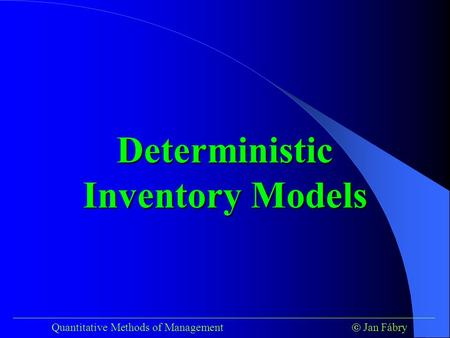 ___________________________________________________________________________ Quantitative Methods of Management  Jan Fábry Deterministic Inventory Models.