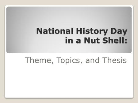 National History Day in a Nut Shell: Theme, Topics, and Thesis.