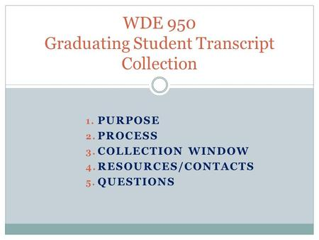 1. PURPOSE 2. PROCESS 3. COLLECTION WINDOW 4. RESOURCES/CONTACTS 5. QUESTIONS WDE 950 Graduating Student Transcript Collection.