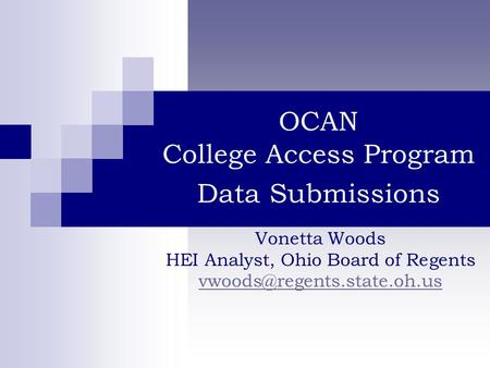OCAN College Access Program Data Submissions Vonetta Woods HEI Analyst, Ohio Board of Regents