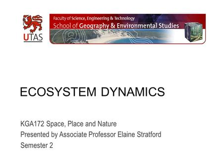ECOSYSTEM DYNAMICS KGA172 Space, Place and Nature Presented by Associate Professor Elaine Stratford Semester 2.