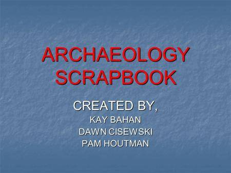ARCHAEOLOGY SCRAPBOOK CREATED BY, KAY BAHAN DAWN CISEWSKI PAM HOUTMAN.