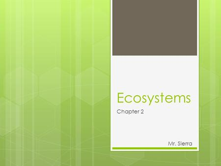"Ecosystems Chapter 2 Mr. Sierra. What is an ""Ecosystem""?  All the different organisms living in a certain area, along with their physical environment."