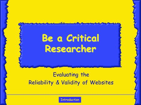 Introduction Be a Critical Researcher Evaluating the Reliability & Validity of Websites.