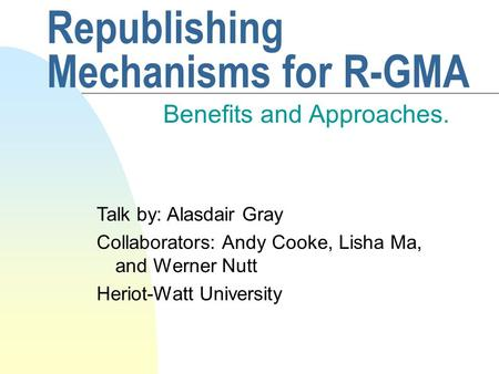 Republishing Mechanisms for R-GMA Benefits and Approaches. Talk by: Alasdair Gray Collaborators: Andy Cooke, Lisha Ma, and Werner Nutt Heriot-Watt University.