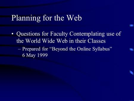 "Planning for the Web Questions for Faculty Contemplating use of the World Wide Web in their Classes –Prepared for ""Beyond the Online Syllabus"" 6 May 1999."
