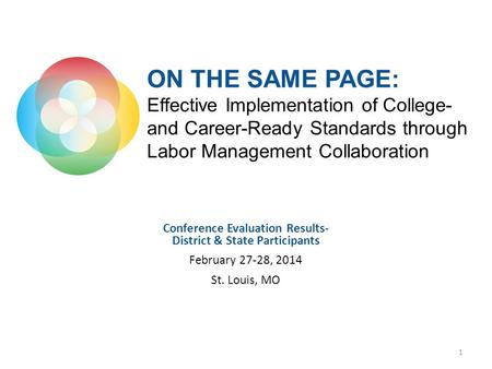 Conference Evaluation Results- District & State Participants February 27-28, 2014 St. Louis, MO 1 ON THE SAME PAGE: Effective Implementation of College-