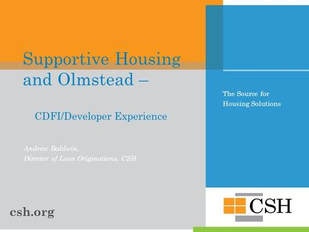 The Source for Housing Solutions Supportive Housing and Olmstead – CDFI/Developer Experience Andrew Baldwin, Director of Loan Originations, CSH csh.org.