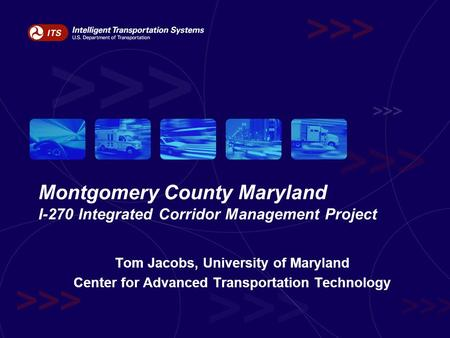 Montgomery County Maryland I-270 Integrated Corridor Management Project Tom Jacobs, University of Maryland Center for Advanced Transportation Technology.