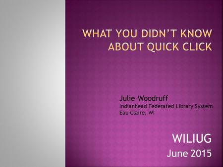 WILIUG June 2015 Julie Woodruff Indianhead Federated Library System Eau Claire, WI.