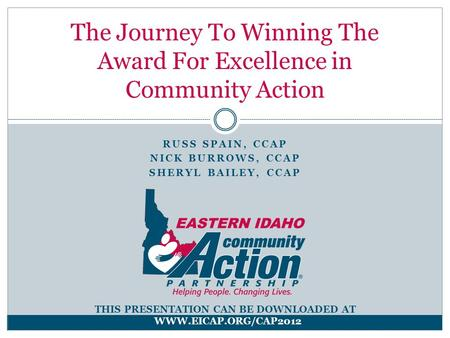 RUSS SPAIN, CCAP NICK BURROWS, CCAP SHERYL BAILEY, CCAP The Journey To Winning The Award For Excellence in Community Action THIS PRESENTATION CAN BE DOWNLOADED.
