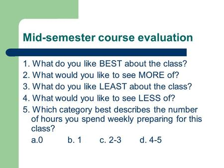Mid-semester course evaluation 1. What do you like BEST about the class? 2. What would you like to see MORE of? 3. What do you like LEAST about the class?