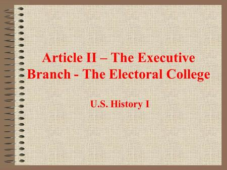 Article II – The Executive Branch - The Electoral College U.S. History I.