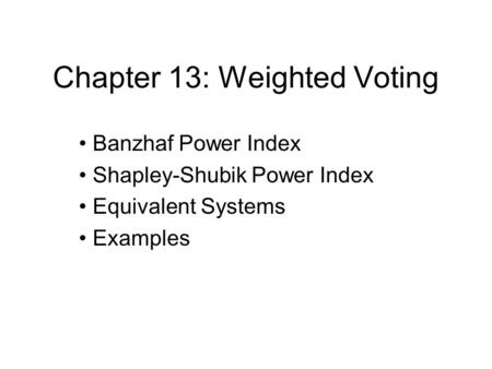 Chapter 13: Weighted Voting Banzhaf Power Index Shapley-Shubik Power Index Equivalent Systems Examples.