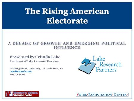 A DECADE OF GROWTH AND EMERGING POLITICAL INFLUENCE The Rising American Electorate Presented by Celinda Lake President of Lake Research Partners Washington,