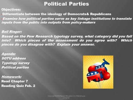 Copyright © 2009 Pearson Education, Inc. Publishing as Longman. Political Parties Objectives: Differentiate between the ideology of Democrats& Republicans.