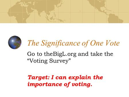 "The Significance of One Vote Go to theBigL.org and take the ""Voting Survey"" Target: I can explain the importance of voting."