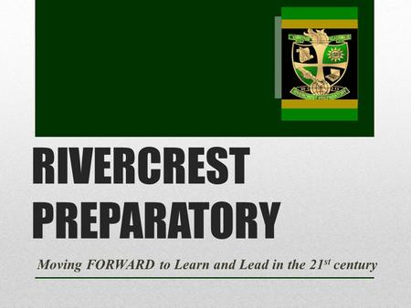 RIVERCREST PREPARATORY Moving FORWARD to Learn and Lead in the 21 st century.