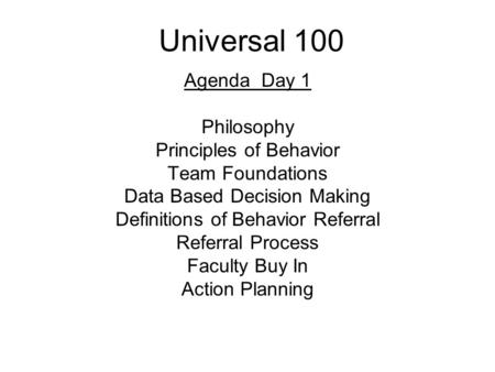 Universal 100 Agenda Day 1 Philosophy Principles of Behavior Team Foundations Data Based Decision Making Definitions of Behavior Referral Referral Process.