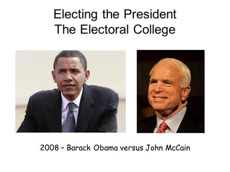 Electing the President The Electoral College 2008 – Barack Obama versus John McCain.