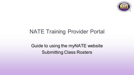 NATE Training Provider Portal Guide to using the myNATE website Submitting Class Rosters.
