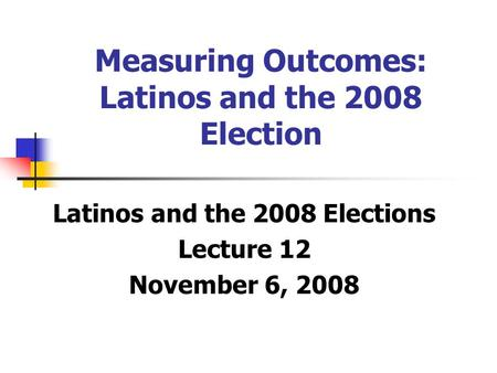 Measuring Outcomes: Latinos and the 2008 Election Latinos and the 2008 Elections Lecture 12 November 6, 2008.