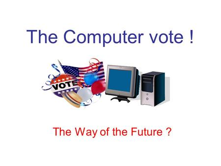 The Computer vote ! The Way of the Future ?. The old-fashioned way is the way! The mind set of most people. (it was good enough for dad, it's good enough.