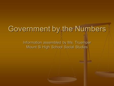 Government by the Numbers Information assembled by Ms. Truemper Mount Si High School Social Studies.