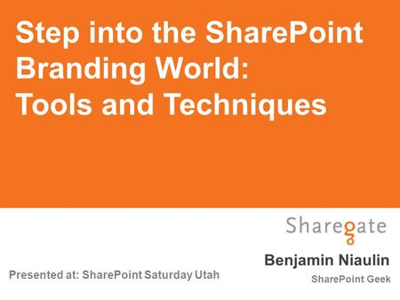 Benjamin Niaulin Presented at: SharePoint Saturday Utah SharePoint Geek Step into the SharePoint Branding World: Tools and Techniques.