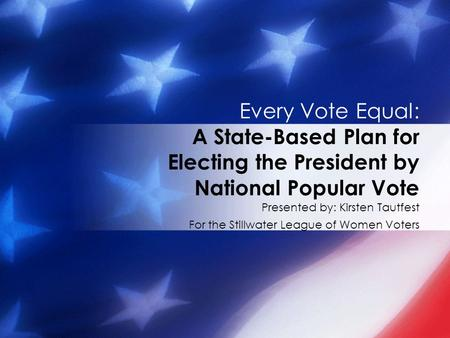 Presented by: Kirsten Tautfest For the Stillwater League of Women Voters Every Vote Equal: A State-Based Plan for Electing the President by National Popular.