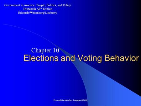 Pearson Education, Inc., Longman © 2008 Elections and Voting Behavior Chapter 10 Government in America: People, Politics, and Policy Thirteenth AP* Edition.