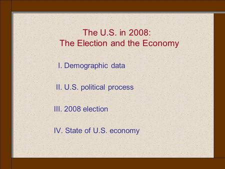 The U.S. in 2008: The Election and the Economy I. Demographic data II. U.S. political process III. 2008 election IV. State of U.S. economy.