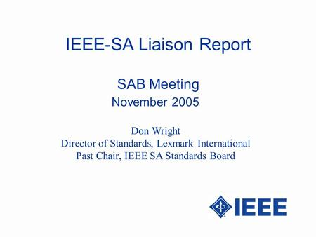 IEEE-SA Liaison Report SAB Meeting November 2005 Don Wright Director of Standards, Lexmark International Past Chair, IEEE SA Standards Board.