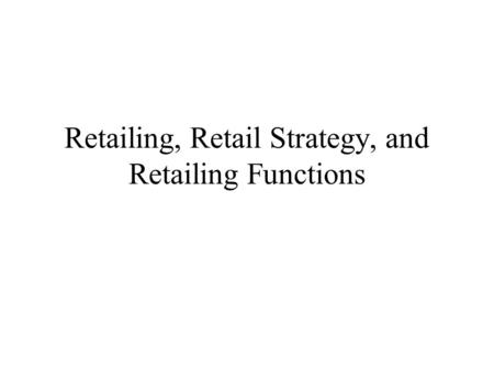 Retailing, Retail Strategy, and Retailing Functions.