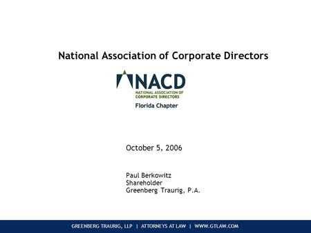 GREENBERG TRAURIG, LLP | ATTORNEYS AT LAW | WWW.GTLAW.COM National Association of Corporate Directors October 5, 2006 Paul Berkowitz Shareholder Greenberg.