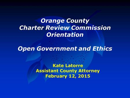 Orange County Charter Review Commission Orientation Open Government and Ethics Kate Latorre Assistant County Attorney February 12, 2015.